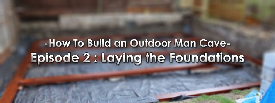 How To Build an Outdoor Man Cave: Episode 2 - Laying The Foundations