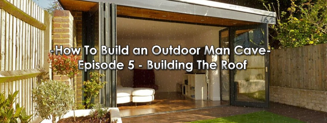 How To Build an Outdoor Man Cave: Episode 5 - Building The Roof