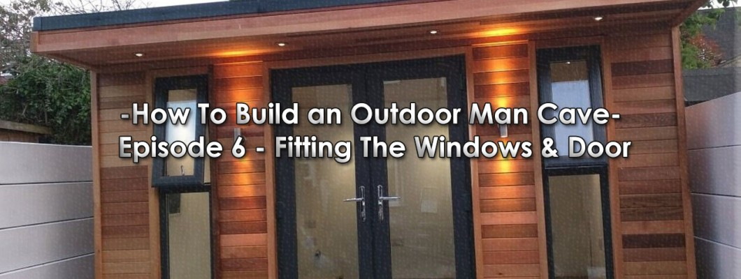 How To Build an Outdoor Man Cave: Episode 6 - Fitting The Windows & Doors